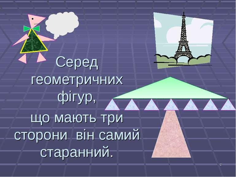 * Серед геометричних фігур, що мають три сторони він самий старанний.