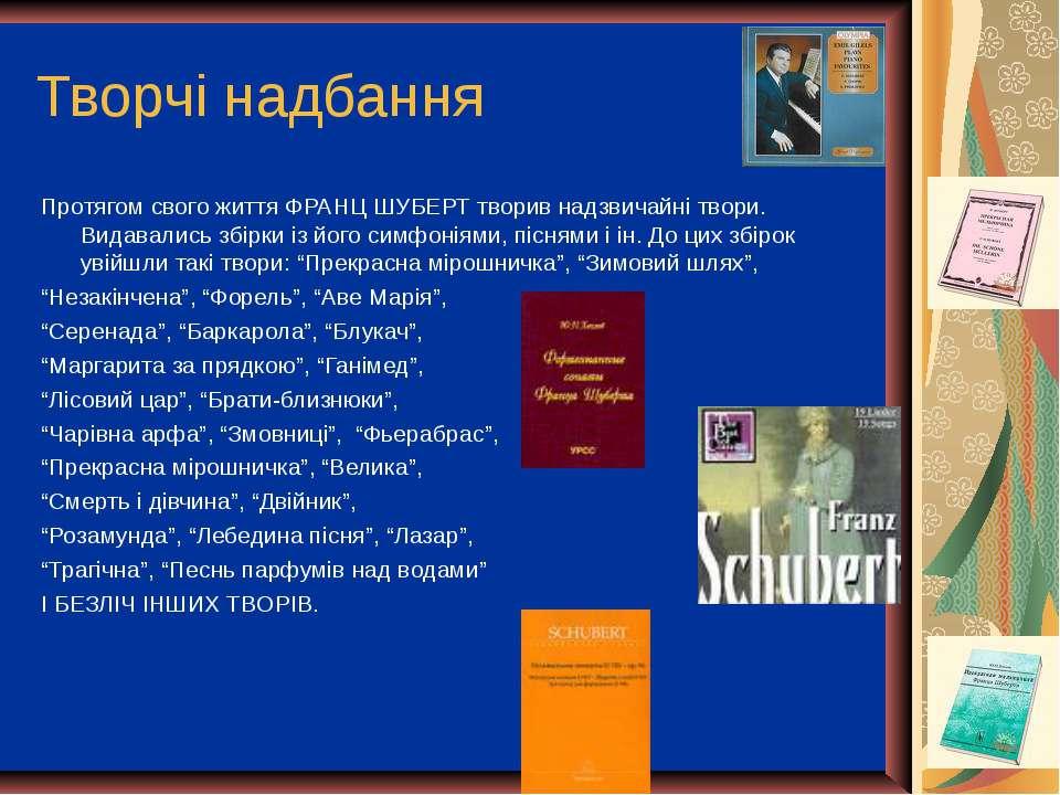 Творчі надбання Протягом свого життя ФРАНЦ ШУБЕРТ творив надзвичайні твори. В...