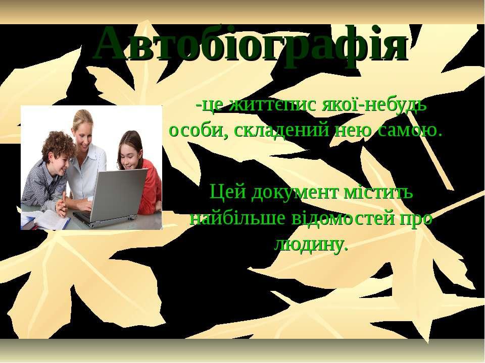 Автобіографія -це життєпис якої-небудь особи, складений нею самою. Цей докуме...