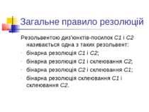 Загальне правило резолюцій Резольвентою диз'юнктів-посилок С1 і С2 називаєтьс...
