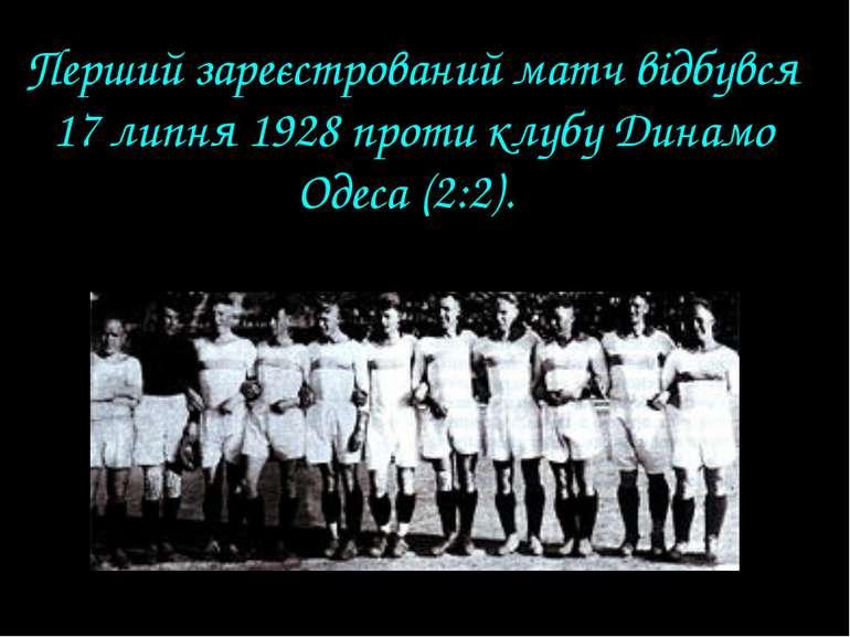 Перший зареєстрований матч відбувся 17 липня 1928 проти клубу Динамо Одеса (2...