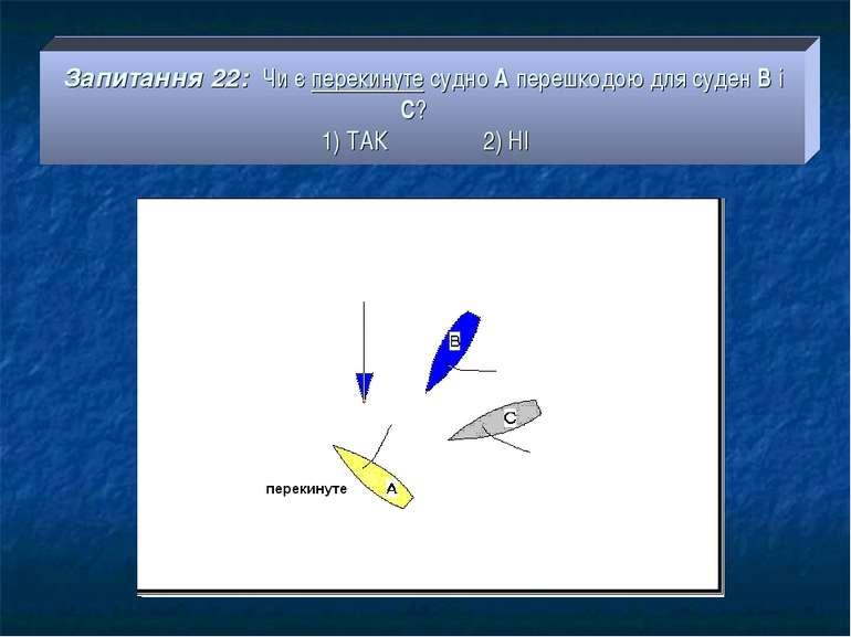 Запитання 22: Чи є перекинуте судно А перешкодою для суден В і С? 1) ТАК 2) НІ