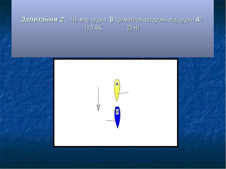 Запитання 2 . Чи має судно В триматися осторонь від судна А? 1) ТАК 2) НІ