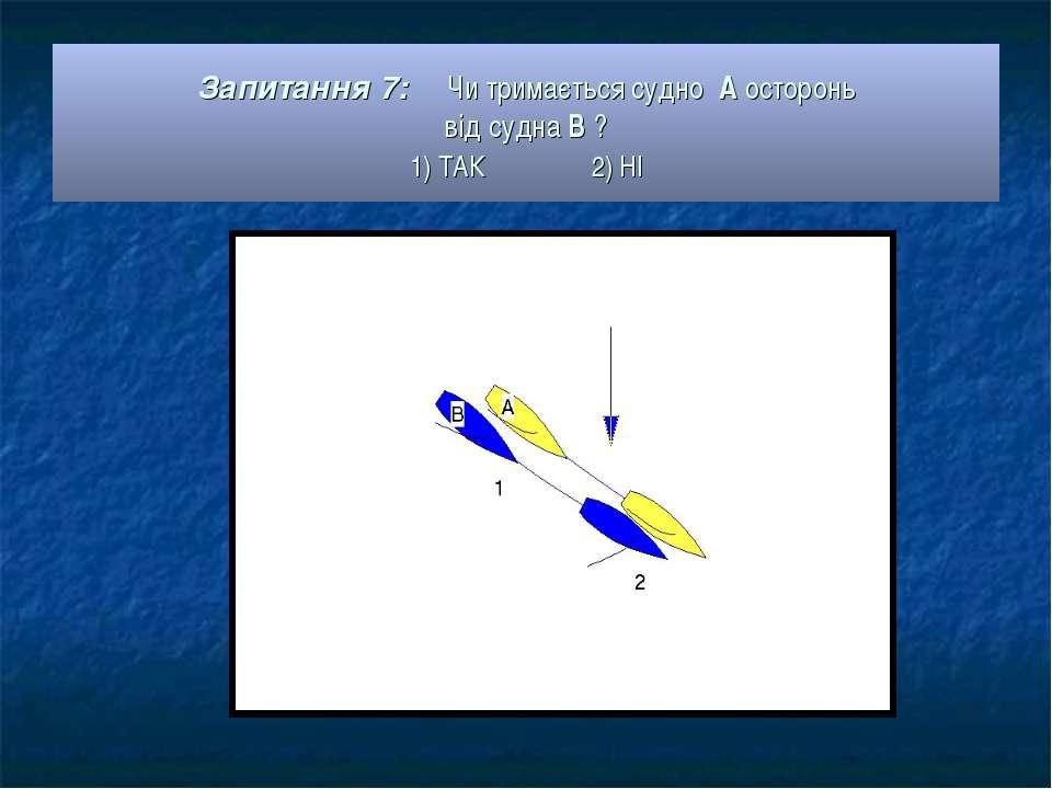 Запитання 7: Чи тримається судно А осторонь від судна В ? 1) ТАК 2) НІ