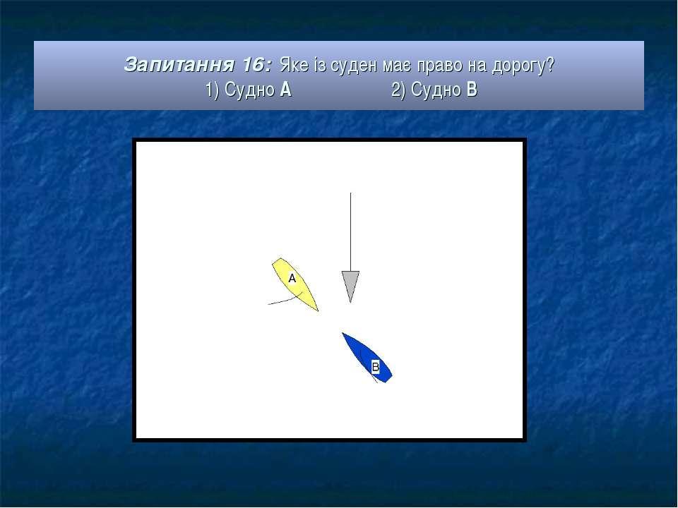 Запитання 16: Яке із суден має право на дорогу? 1) Судно А 2) Судно В