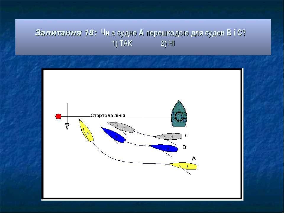 Запитання 18: Чи є судно А перешкодою для суден В і С? 1) ТАК 2) НІ