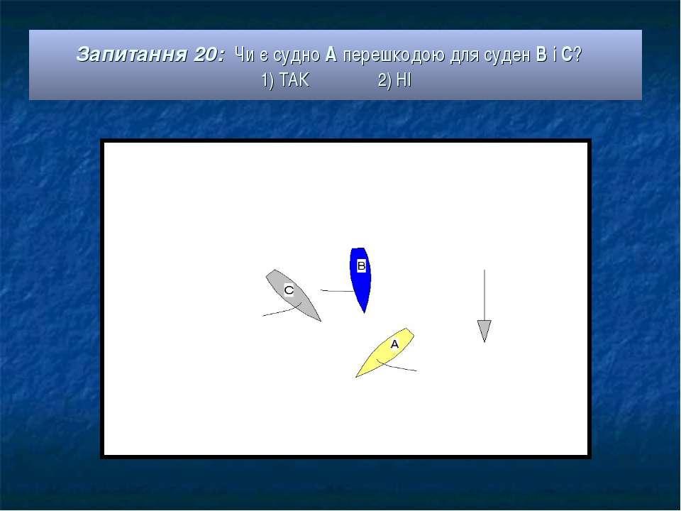 Запитання 20: Чи є судно А перешкодою для суден В і С? 1) ТАК 2) НІ