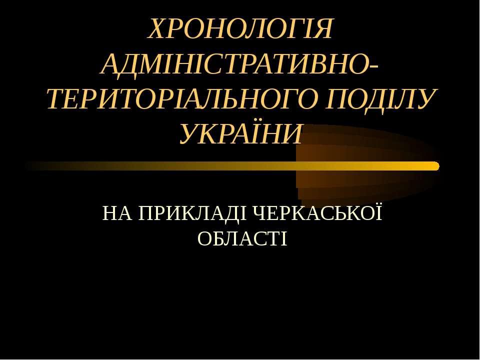 ХРОНОЛОГІЯ АДМІНІСТРАТИВНО-ТЕРИТОРІАЛЬНОГО ПОДІЛУ УКРАЇНИ НА ПРИКЛАДІ ЧЕРКАСЬ...