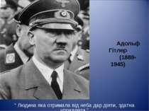 """Адольф Гітлер (1889-1945) """" Людина яка отримала від неба дар діяти, здатна уп..."""