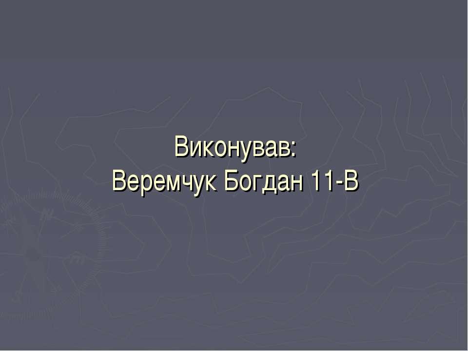 Виконував: Веремчук Богдан 11-В