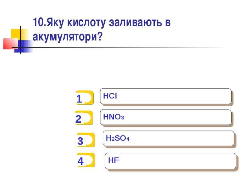 10.Яку кислоту заливають в акумулятори? HCl HNO3 H2SO4 HF