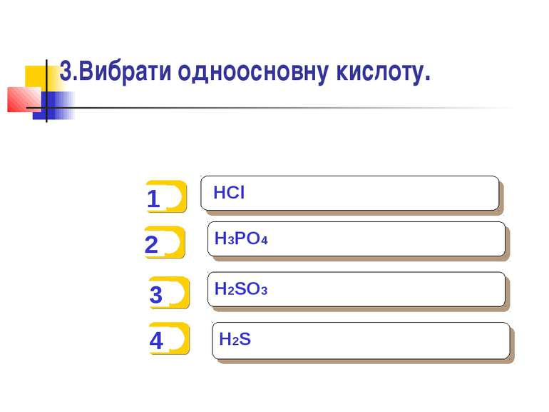3.Вибрати одноосновну кислоту. HCl H3PO4 H2SO3 H2S