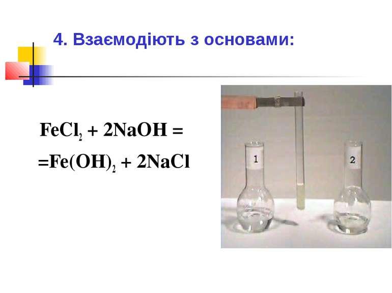 4. Взаємодіють з основами: FeCl2 + 2NaOH = =Fe(OH)2 + 2NaCl