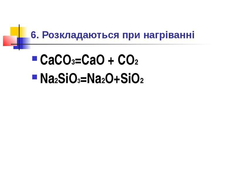 6. Розкладаються при нагріванні CaCO3=CaO + CO2 Na2SiO3=Na2O+SiO2