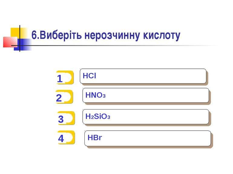 6.Виберіть нерозчинну кислоту HCl HNO3 H2SiO3 HBr
