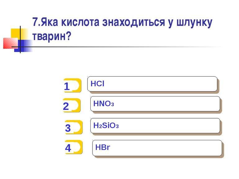 7.Яка кислота знаходиться у шлунку тварин? HCl HNO3 H2SiO3 HBr