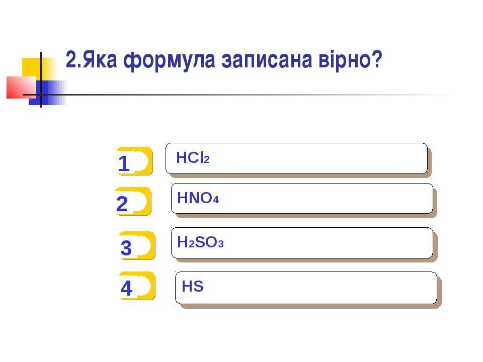 2.Яка формула записана вірно? HCl2 HNO4 H2SO3 HS
