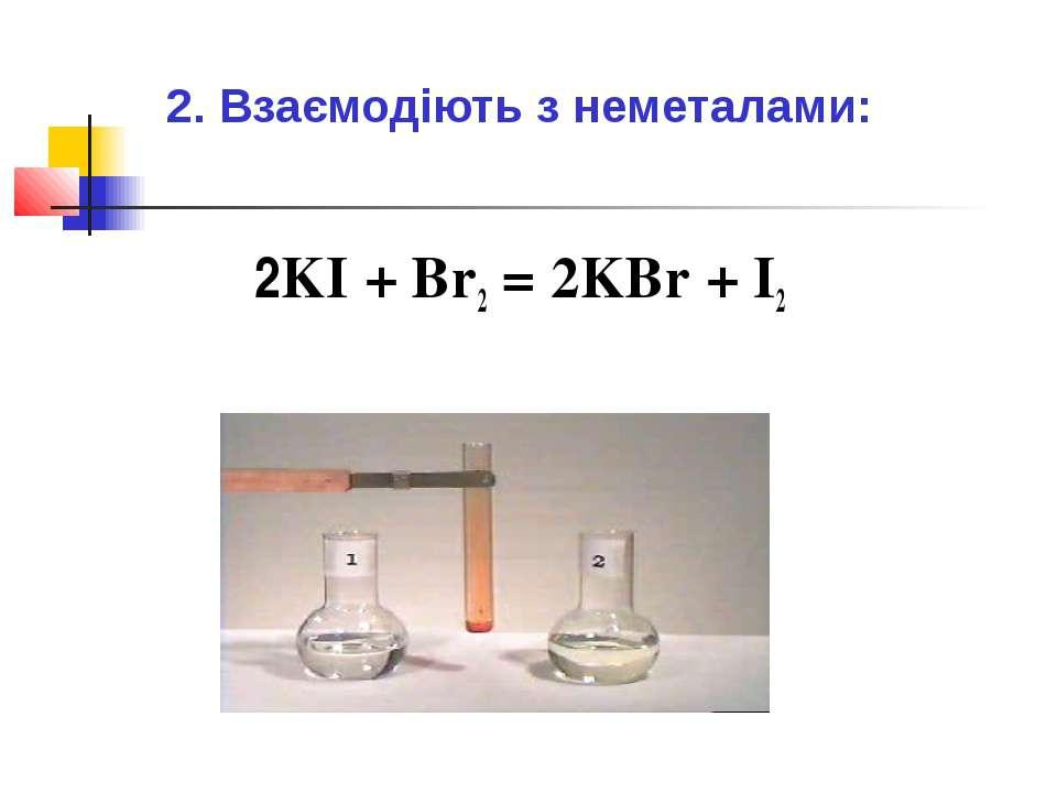 2. Взаємодіють з неметалами: 2KI + Br2 = 2KBr + I2
