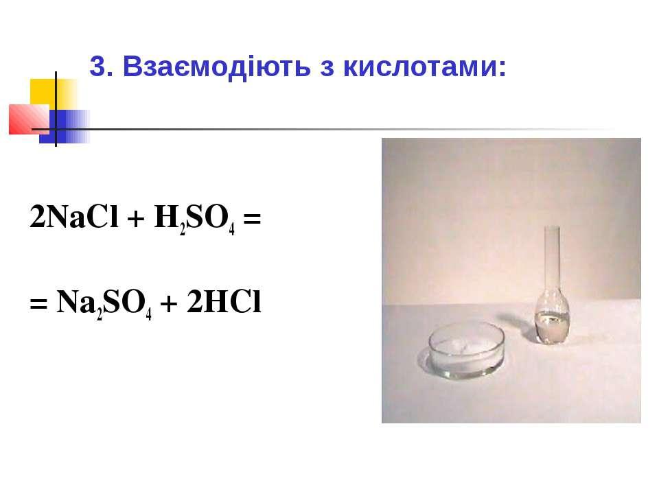 3. Взаємодіють з кислотами: 2NaCl + H2SO4 = = Na2SO4 + 2HCl