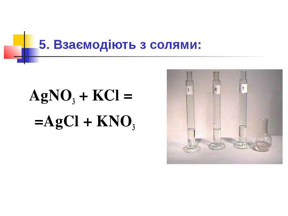 5. Взаємодіють з солями: AgNO3 + KCl = =AgCl + KNO3