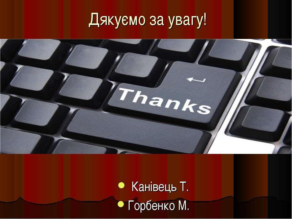 Дякуємо за увагу! Канівець Т. Горбенко М.