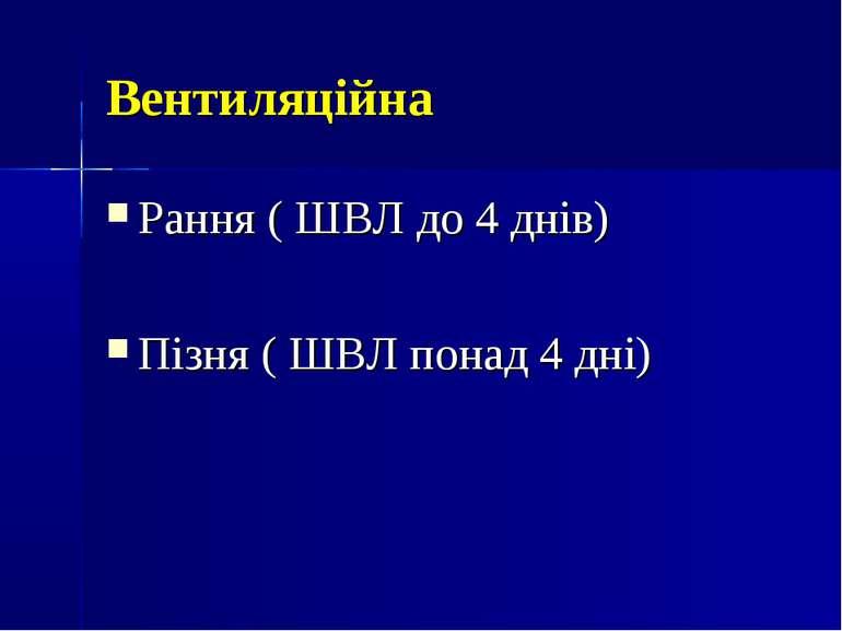 Вентиляційна Рання ( ШВЛ до 4 днів) Пізня ( ШВЛ понад 4 дні)