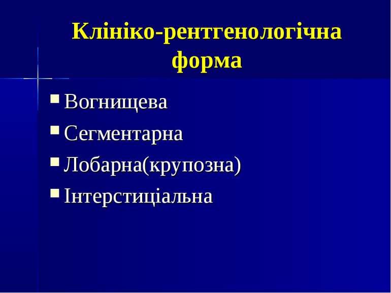 Клініко-рентгенологічна форма Вогнищева Сегментарна Лобарна(крупозна) Інтерст...