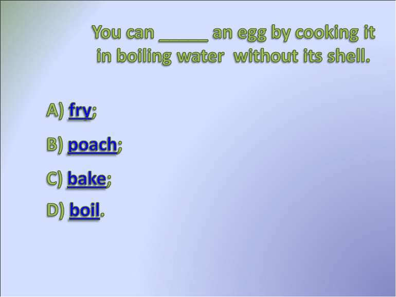 You can ___ an egg by coolding it in boiling water without its shell