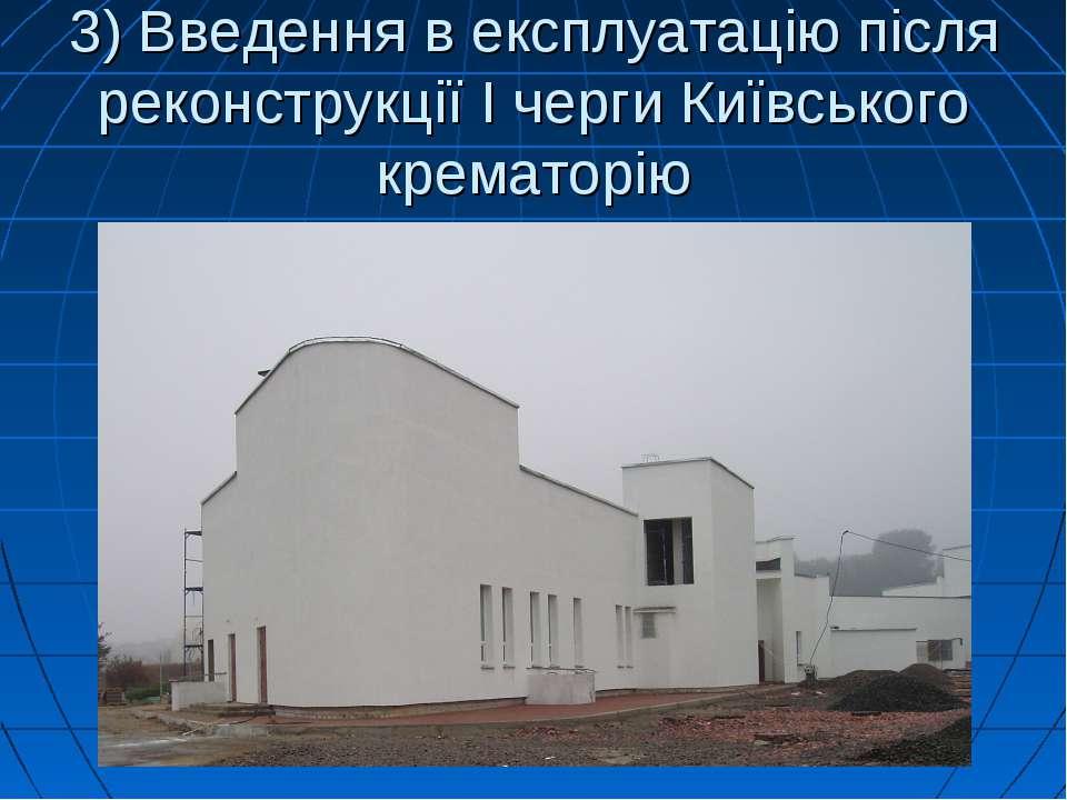 3) Введення в експлуатацію після реконструкції І черги Київського крематорію