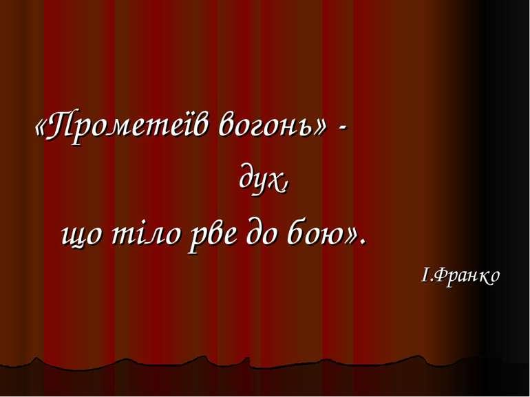 «Прометеїв вогонь» - дух, що тіло рве до бою». І.Франко