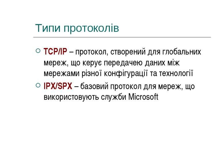 Типи протоколів TCP/IP – протокол, створений для глобальних мереж, що керує п...