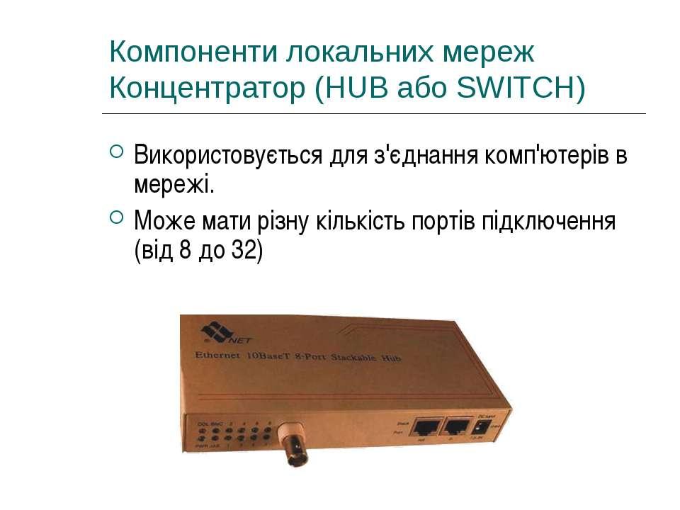 Компоненти локальних мереж Концентратор (HUB або SWITCH) Використовується для...