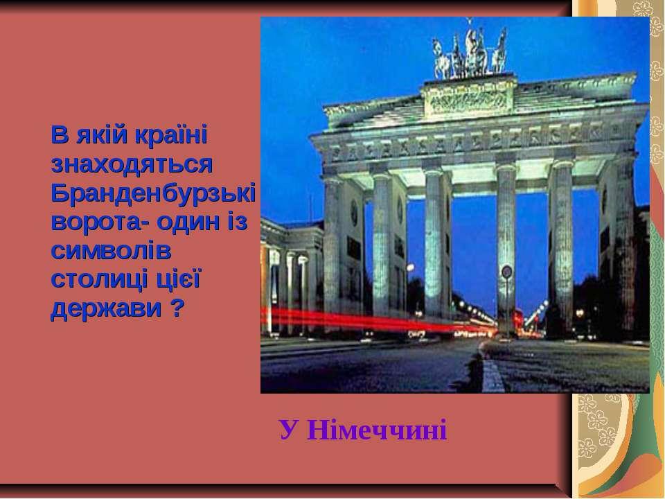 В якій країні знаходяться Бранденбурзькі ворота- один із символів столиці ціє...