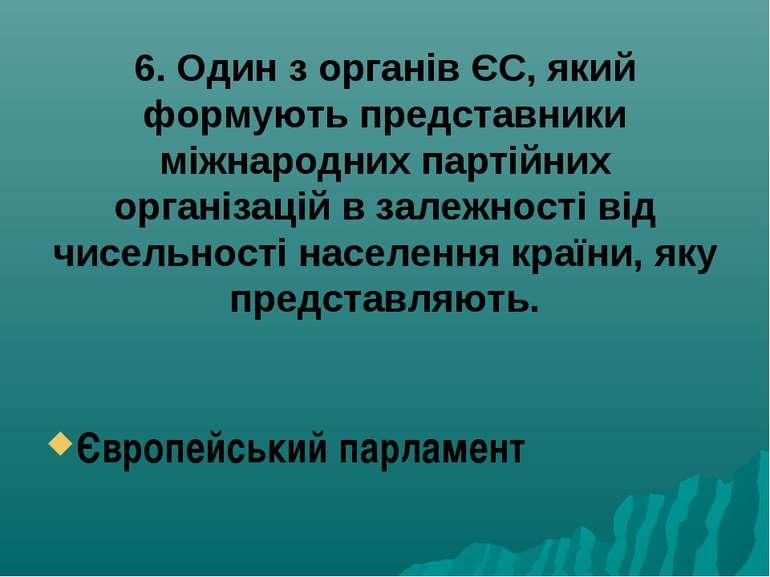 6. Один з органів ЄС, який формують представники міжнародних партійних органі...