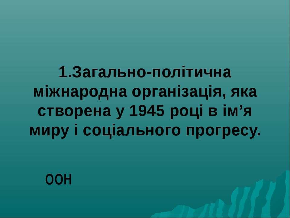 1.Загально-політична міжнародна організація, яка створена у 1945 році в ім'я ...