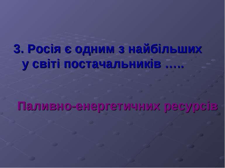 3. Росія є одним з найбільших у світі постачальників ….. Паливно-енергетичних...