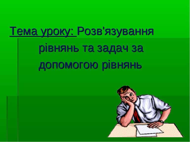 Тема уроку: Розв'язування рівнянь та задач за допомогою рівнянь
