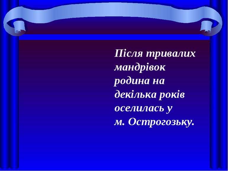 Після тривалих мандрівок родина на декілька років оселилась у м. Острогозьку.