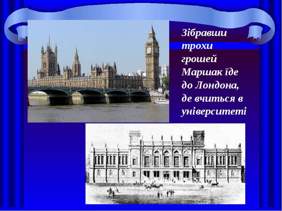 Зібравши трохи грошей Маршак їде до Лондона, де вчиться в університеті