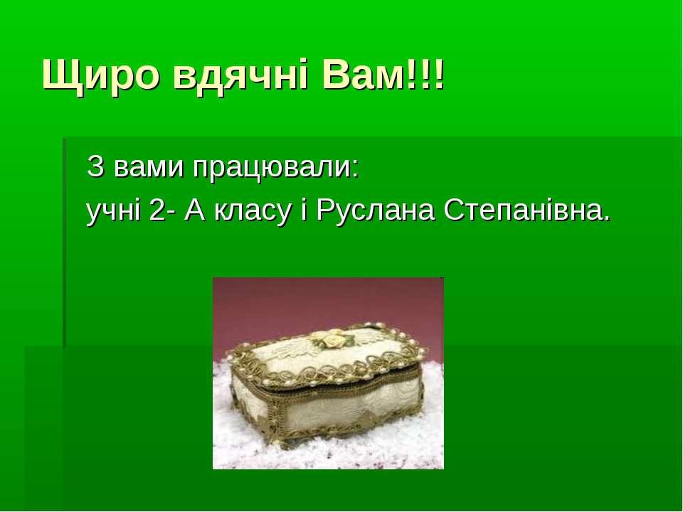 Щиро вдячні Вам!!! З вами працювали: учні 2- А класу і Руслана Степанівна.