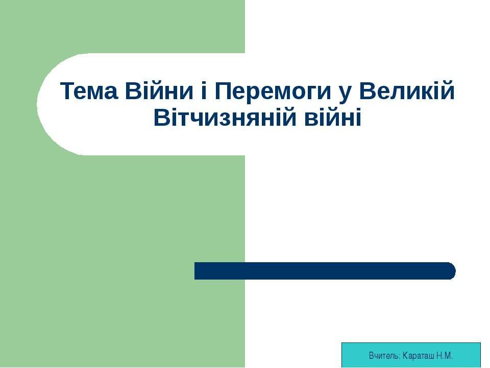 Тема Війни і Перемоги у Великій Вітчизняній війні Вчитель: Караташ Н.М.