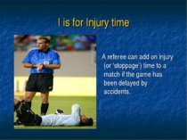 I is for Injury time A referee can add on injury (or 'stoppage') time to a ma...