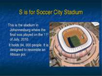 S is for Soccer City Stadium This is the stadium in Johannesburg where the fi...