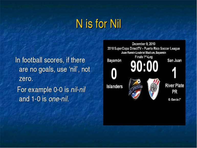 N is for Nil In football scores, if there are no goals, use 'nil', not zero. ...