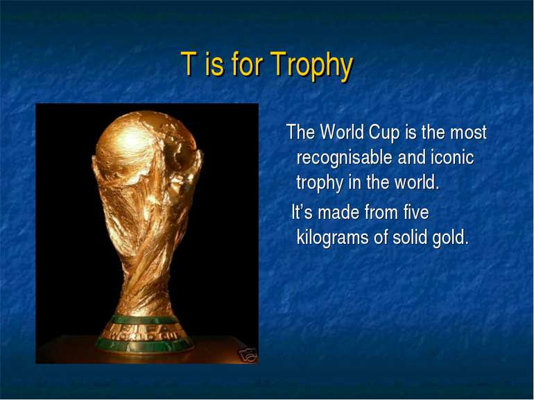 T is for Trophy The World Cup is the most recognisable and iconic trophy in t...