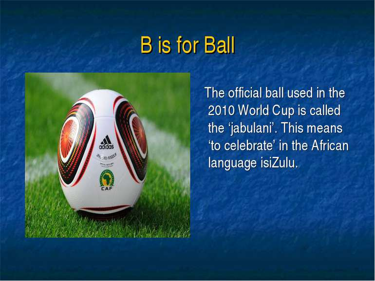 B is for Ball The official ball used in the 2010 World Cup is called the 'jab...