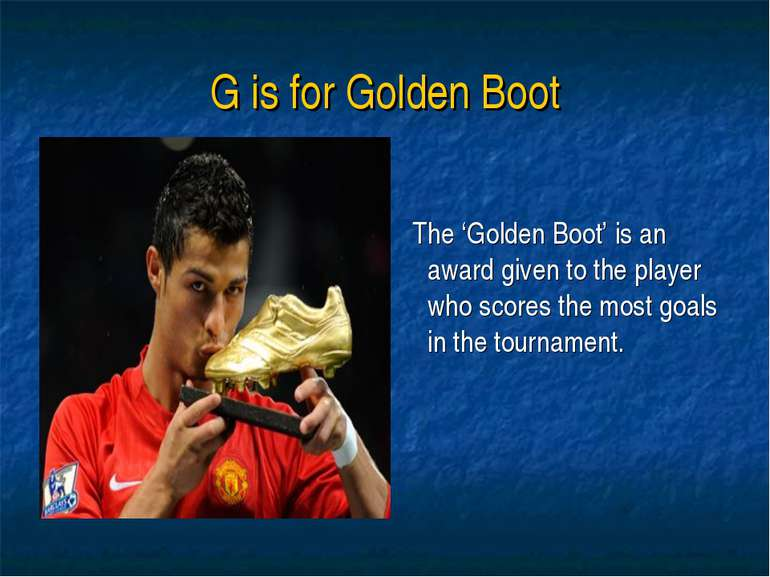 G is for Golden Boot The 'Golden Boot' is an award given to the player who sc...