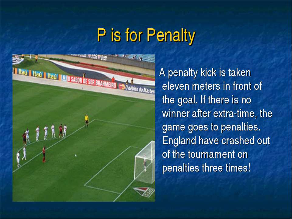 P is for Penalty A penalty kick is taken eleven meters in front of the goal. ...