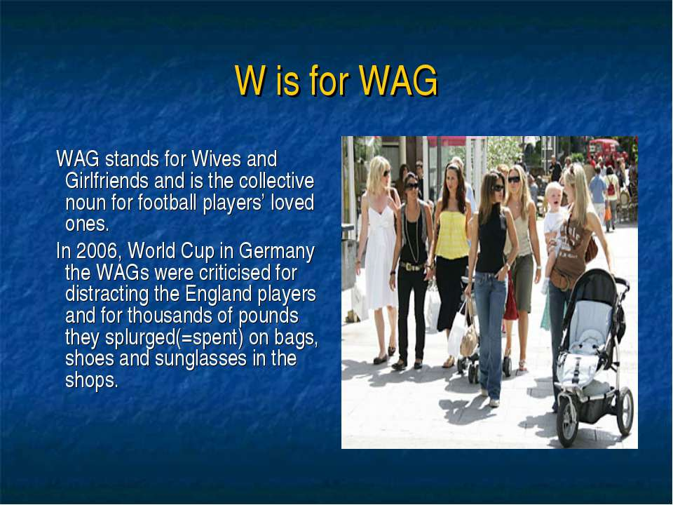 W is for WAG WAG stands for Wives and Girlfriends and is the collective noun ...