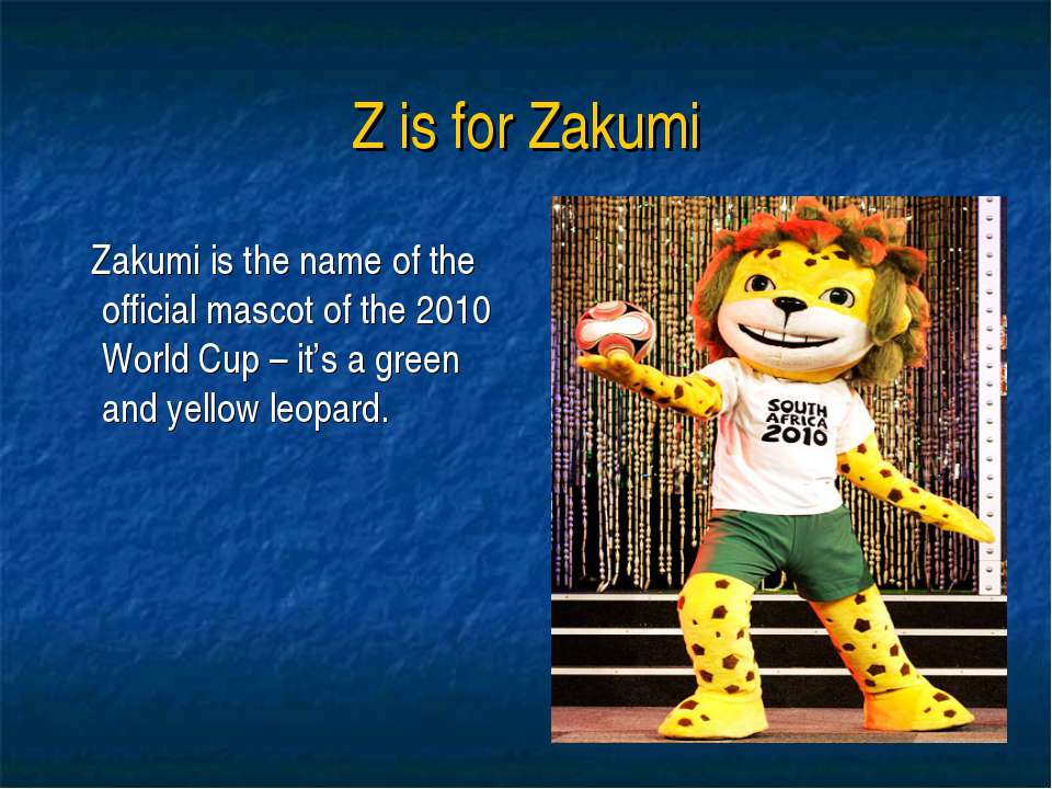 Z is for Zakumi Zakumi is the name of the official mascot of the 2010 World C...